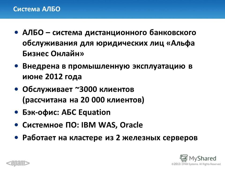 Система АЛБО АЛБО – система дистанционного банковского обслуживания для юридических лиц «Альфа Бизнес Онлайн» Внедрена в промышленную эксплуатацию в июне 2012 года Обслуживает ~3000 клиентов (рассчитана на 20 000 клиентов) Бэк-офис: АБС Equation Сист