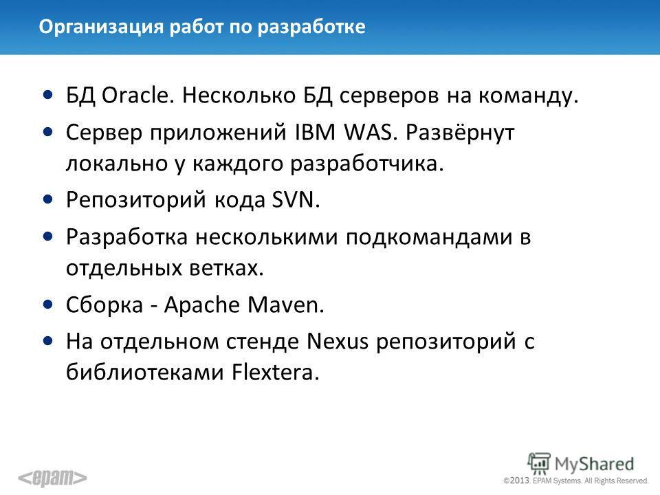 Организация работ по разработке БД Oracle. Несколько БД серверов на команду. Сервер приложений IBM WAS. Развёрнут локально у каждого разработчика. Репозиторий кода SVN. Разработка несколькими подкомандами в отдельных ветках. Сборка - Apache Maven. На
