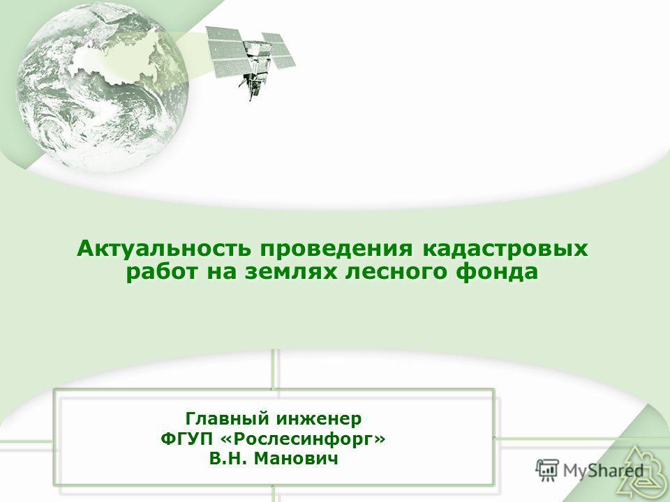 Главный инженер ФГУП «Рослесинфорг» В.Н. Манович Актуальность проведения кадастровых работ на землях лесного фонда