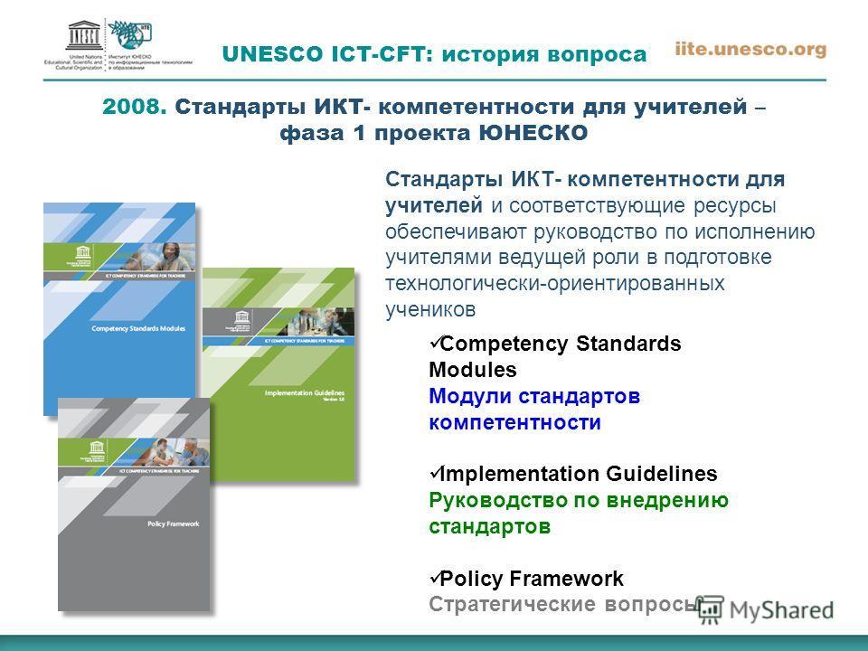UNESCO ICT-CFT: история вопроса 2008. Стандарты ИКТ- компетентности для учителей – фаза 1 проекта ЮНЕСКО Стандарты ИКТ- компетентности для учителей и соответствующие ресурсы обеспечивают руководство по исполнению учителями ведущей роли в подготовке т