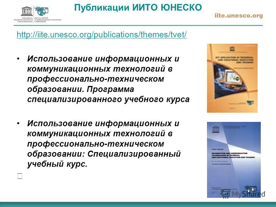 Публикации ИИТО ЮНЕСКО http://iite.unesco.org/publications/themes/tvet/ Использование информационных и коммуникационных технологий в профессионально-техническом образовании. Программа специализированного учебного курса Использование информационных и