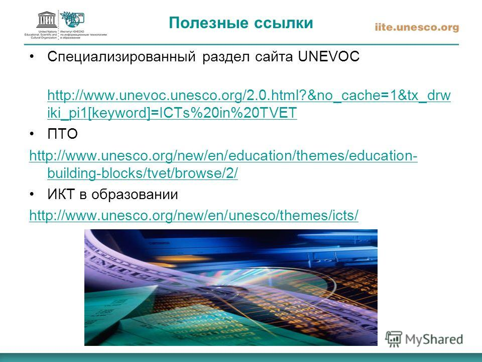 Полезные ссылки Специализированный раздел сайта UNEVOC http://www.unevoc.unesco.org/2.0.html?&no_cache=1&tx_drw iki_pi1[keyword]=ICTs%20in%20TVET ПТО http://www.unesco.org/new/en/education/themes/education- building-blocks/tvet/browse/2/ ИКТ в образо