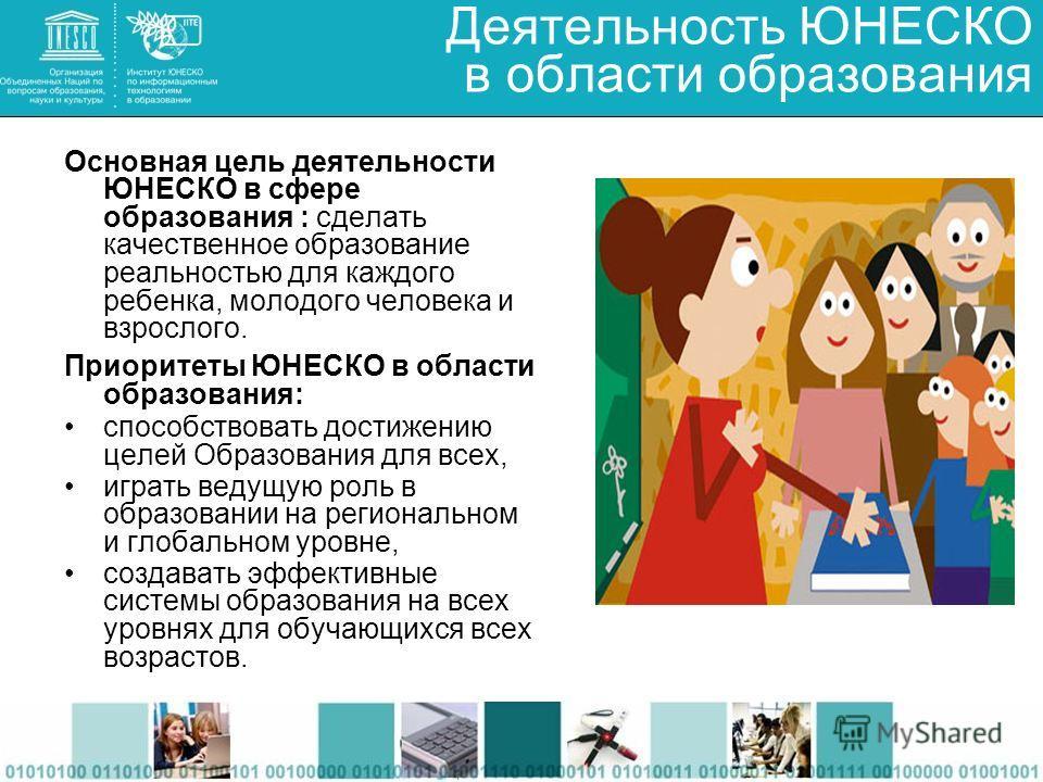 Деятельность ЮНЕСКО в области образования Основная цель деятельности ЮНЕСКО в сфере образования : сделать качественное образование реальностью для каждого ребенка, молодого человека и взрослого. Приоритеты ЮНЕСКО в области образования: способствовать