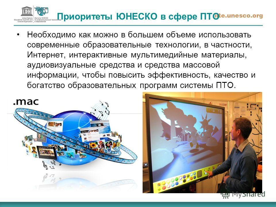 Приоритеты ЮНЕСКО в сфере ПТО Необходимо как можно в большем объеме использовать современные образовательные технологии, в частности, Интернет, интерактивные мультимедийные материалы, аудиовизуальные средства и средства массовой информации, чтобы пов