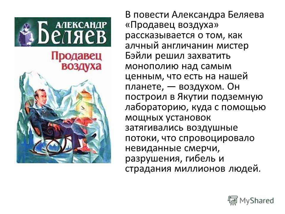 В повести Александра Беляева «Продавец воздуха» рассказывается о том, как алчный англичанин мистер Бэйли решил захватить монополию над самым ценным, что есть на нашей планете, воздухом. Он построил в Якутии подземную лабораторию, куда с помощью мощны