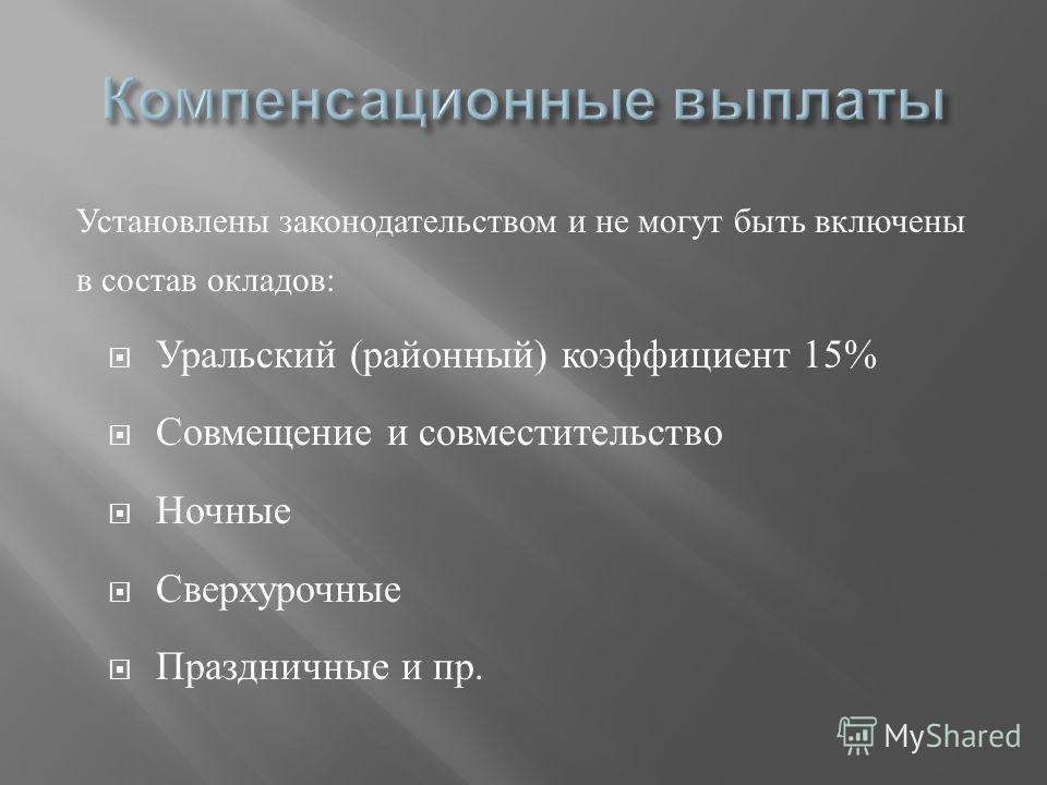Установлены законодательством и не могут быть включены в состав окладов : Уральский ( районный ) коэффициент 15% Совмещение и совместительство Ночные Сверхурочные Праздничные и пр.