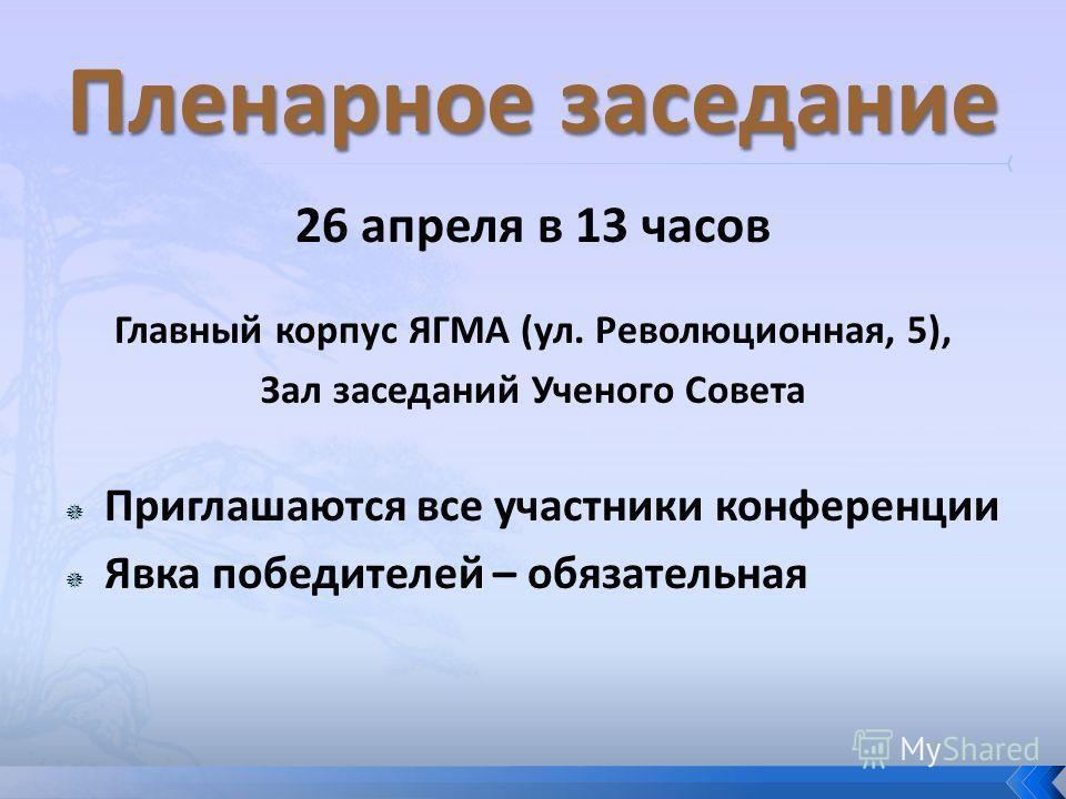 26 апреля в 13 часов Главный корпус ЯГМА (ул. Революционная, 5), Зал заседаний Ученого Совета Приглашаются все участники конференции Явка победителей – обязательная