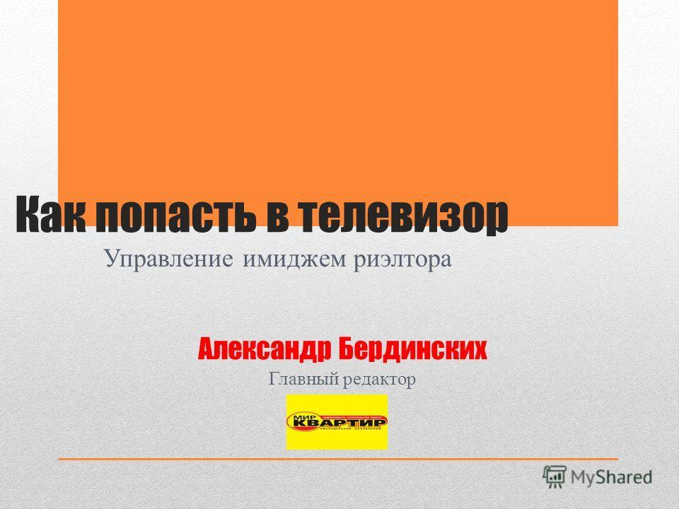 Как попасть в телевизор Управление имиджем риэлтора Александр Бердинских Главный редактор
