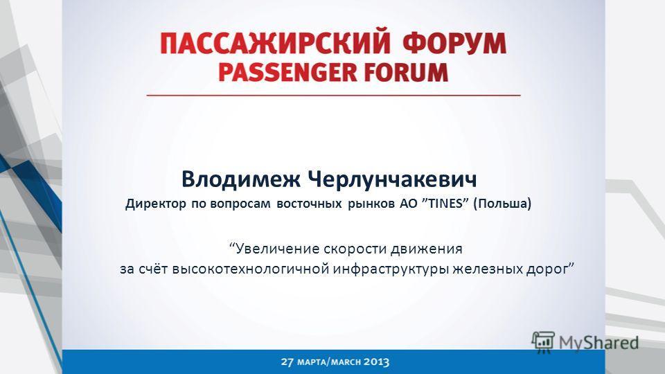 Влодимеж Черлунчакевич Директор по вопросам восточных рынков АО TINES (Польша) Увеличение скорости движения за счёт высокотехнологичной инфраструктуры железных дорог