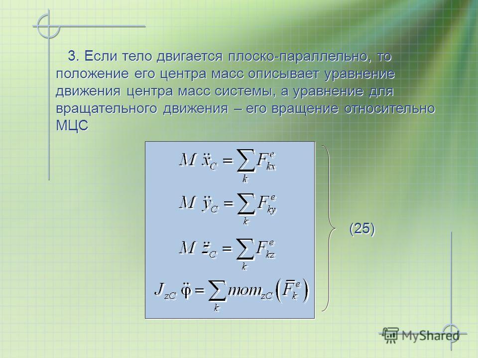 (25) 3. Если тело двигается плоско-параллельно, то положение его центра масс описывает уравнение движения центра масс системы, а уравнение для вращательного движения – его вращение относительно МЦС 3. Если тело двигается плоско-параллельно, то положе