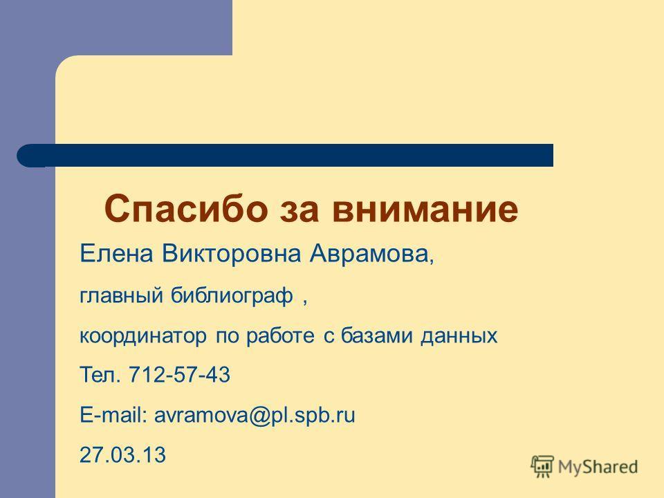 Спасибо за внимание Елена Викторовна Аврамова, главный библиограф, координатор по работе с базами данных Тел. 712-57-43 E-mail: avramova@pl.spb.ru 27.03.13