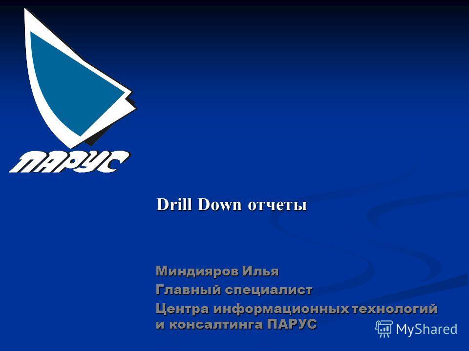 Drill Down отчеты Миндияров Илья Главный специалист Центра информационных технологий и консалтинга ПАРУС