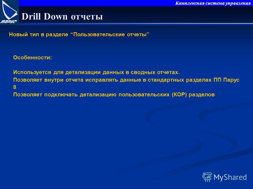Комплексная система управления Drill Down отчеты Новый тип в разделе Пользовательские отчеты Особенности: Используется для детализации данных в сводных отчетах. Позволяет внутри отчета исправлять данные в стандартных разделах ПП Парус 8 Позволяет под