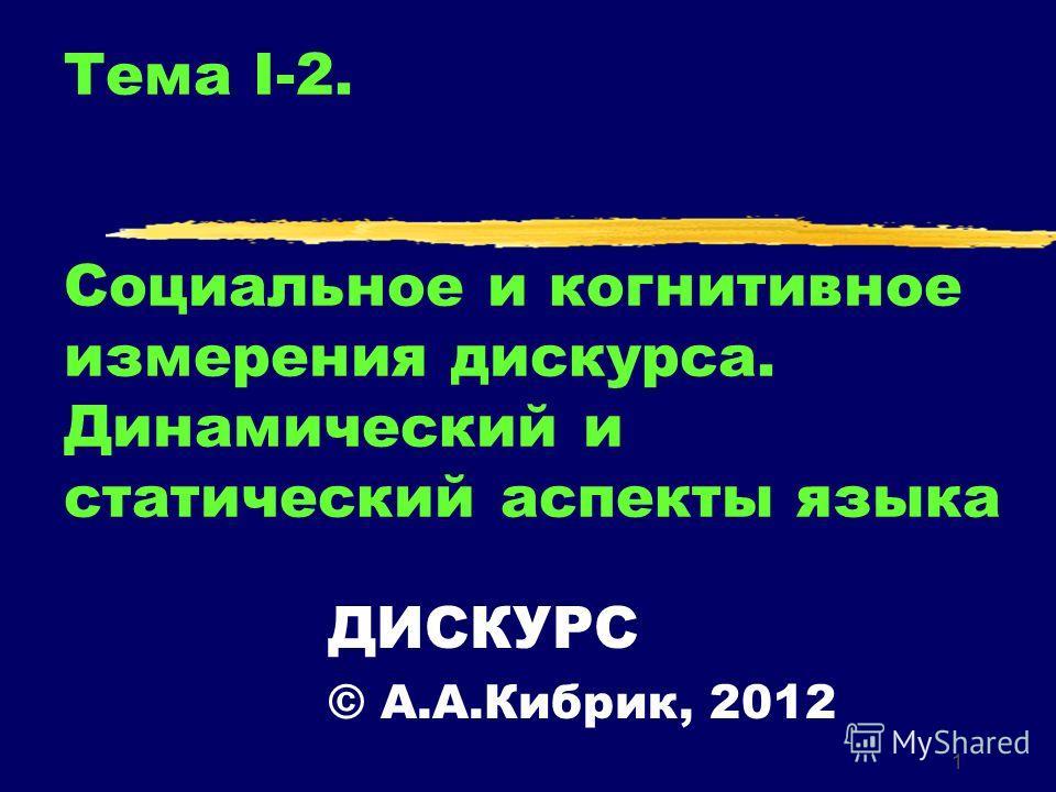 1 Тема I-2. Социальное и когнитивное измерения дискурса. Динамический и статический аспекты языка ДИСКУРС © А.А.Кибрик, 2012