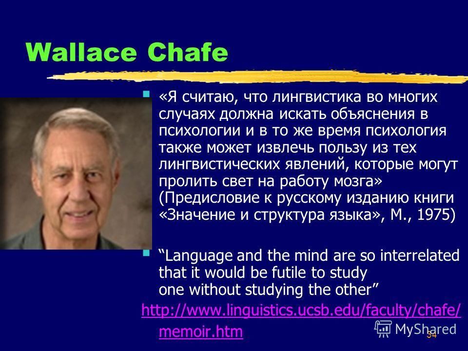 34 Wallace Chafe «Я считаю, что лингвистика во многих случаях должна искать объяснения в психологии и в то же время психология также может извлечь пользу из тех лингвистических явлений, которые могут пролить свет на работу мозга» (Предисловие к русск