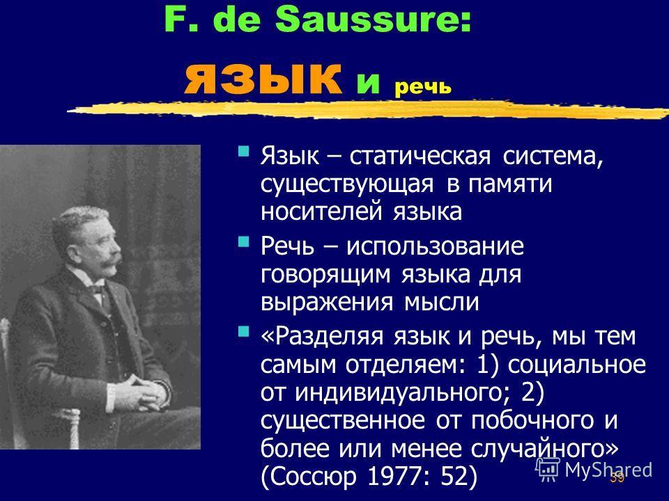 39 F. de Saussure: язык и речь Язык – статическая система, существующая в памяти носителей языка Речь – использование говорящим языка для выражения мысли «Разделяя язык и речь, мы тем самым отделяем: 1) социальное от индивидуального; 2) существенное