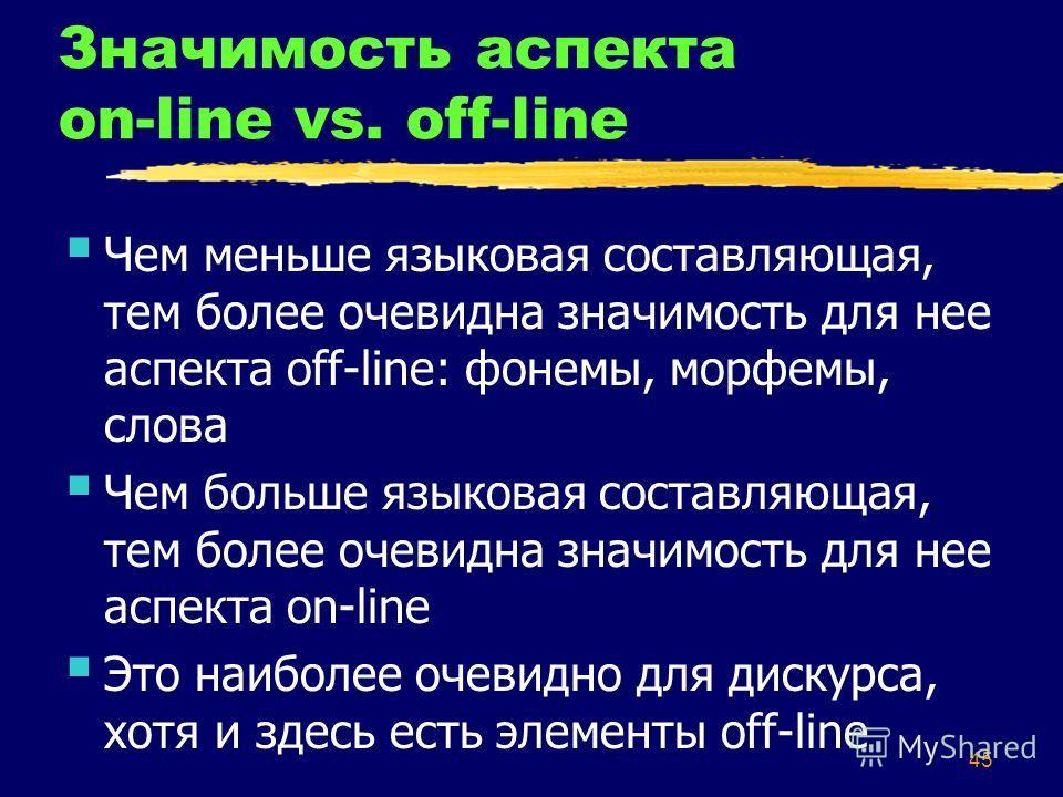 45 Значимость аспекта on-line vs. off-line Чем меньше языковая составляющая, тем более очевидна значимость для нее аспекта off-line: фонемы, морфемы, слова Чем больше языковая составляющая, тем более очевидна значимость для нее аспекта on-line Это на