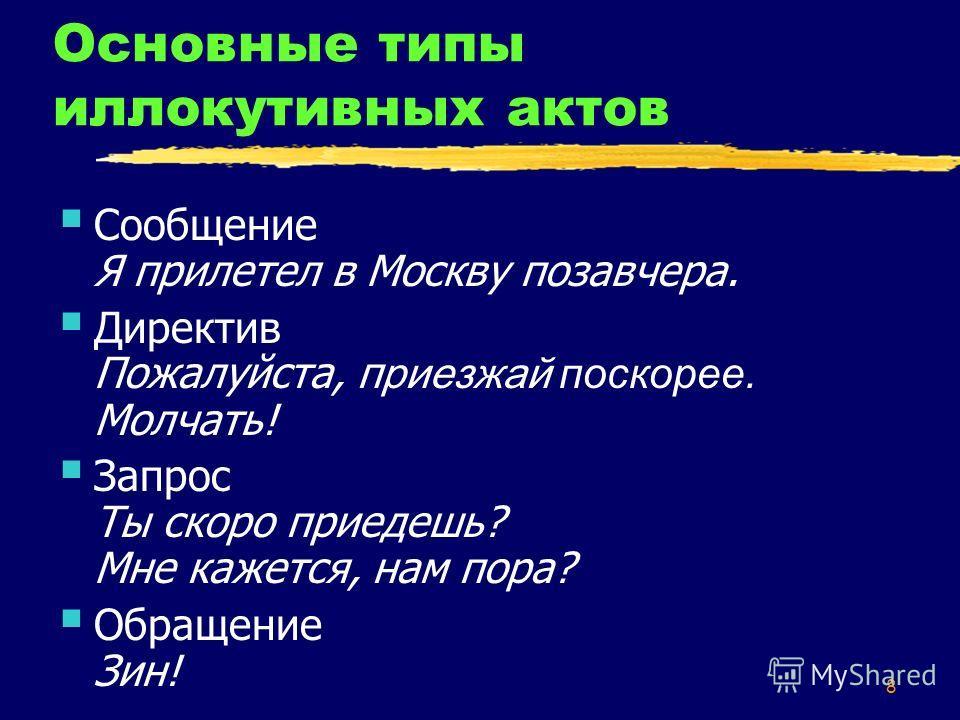 8 Основные типы иллокутивных актов Сообщение Я прилетел в Москву позавчера. Директив Пожалуйста, п риезжай поскорее. Молчать! Запрос Ты скоро приедешь? Мне кажется, нам пора? Обращение Зин!