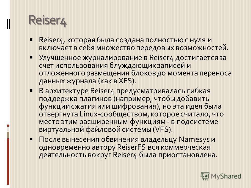 Reiser4 Reiser4, которая была создана полностью с нуля и включает в себя множество передовых возможностей. Улучшенное журналирование в Reiser4 достигается за счет использования блуждающих записей и отложенного размещения блоков до момента переноса да