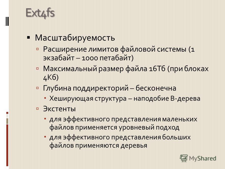 Ext4fs Масштабируемость Расширение лимитов файловой системы (1 экзабайт – 1000 петабайт) Максимальный размер файла 16Тб (при блоках 4Кб) Глубина поддиректорий – бесконечна Хеширующая структура – наподобие B-дерева Экстенты для эффективного представле