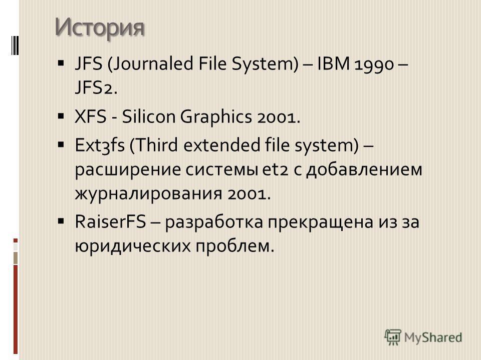 История JFS (Journaled File System) – IBM 1990 – JFS2. XFS - Silicon Graphics 2001. Ext3fs (Third extended file system) – расширение системы et2 с добавлением журналирования 2001. RaiserFS – разработка прекращена из за юридических проблем.