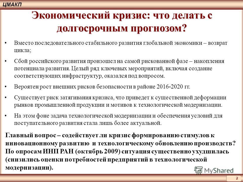 2 ЦМАКП Экономический кризис: что делать с долгосрочным прогнозом? Вместо последовательного стабильного развития глобальной экономики – возврат цикла; Сбой российского развития произошел на самой рискованной фазе – накопления потенциала развития. Цел