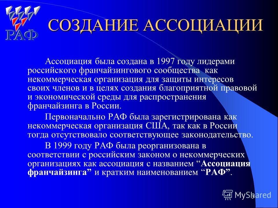3 СОЗДАНИЕ АССОЦИАЦИИ Ассоциация была создана в 1997 году лидерами российского франчайзингового сообщества как некоммерческая организация для защиты интересов своих членов и в целях создания благоприятной правовой и экономической среды для распростра