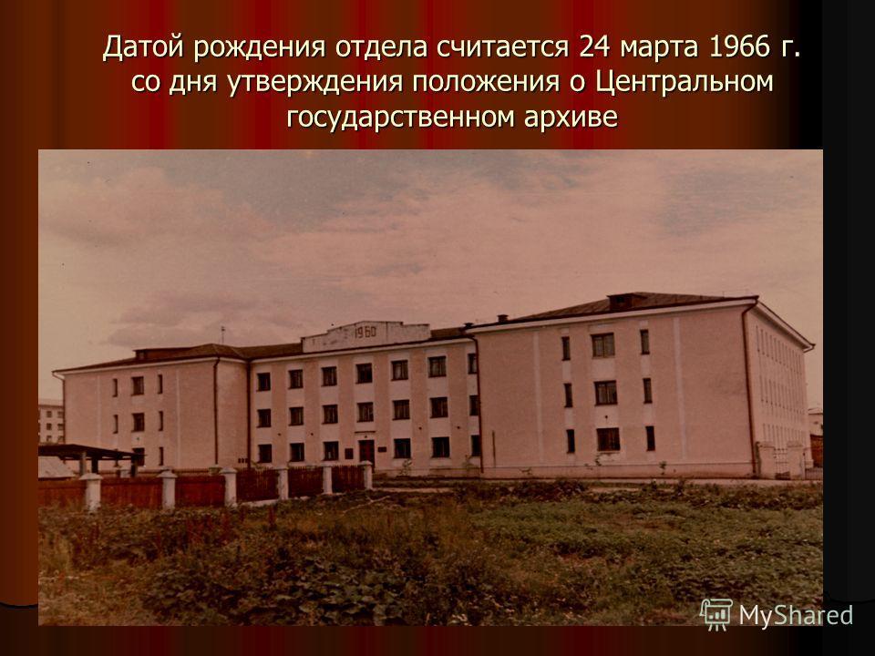 Датой рождения отдела считается 24 марта 1966 г. со дня утверждения положения о Центральном государственном архиве