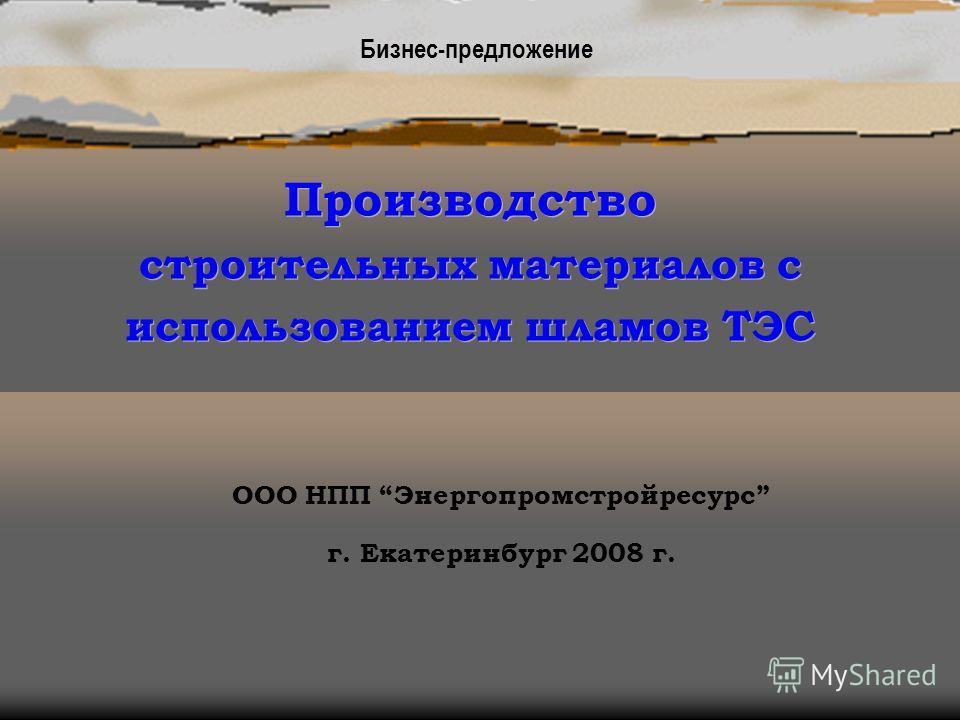 Производство строительных материалов с использованием шламов ТЭС ООО НПП Энергопромстройресурс г. Екатеринбург 2008 г. Бизнес-предложение