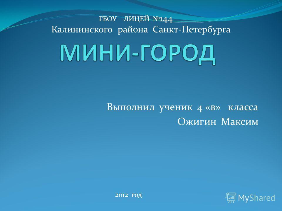 Выполнил ученик 4 «в» класса Ожигин Максим ГБОУ ЛИЦЕЙ 144 Калининского района Санкт-Петербурга 2012 год