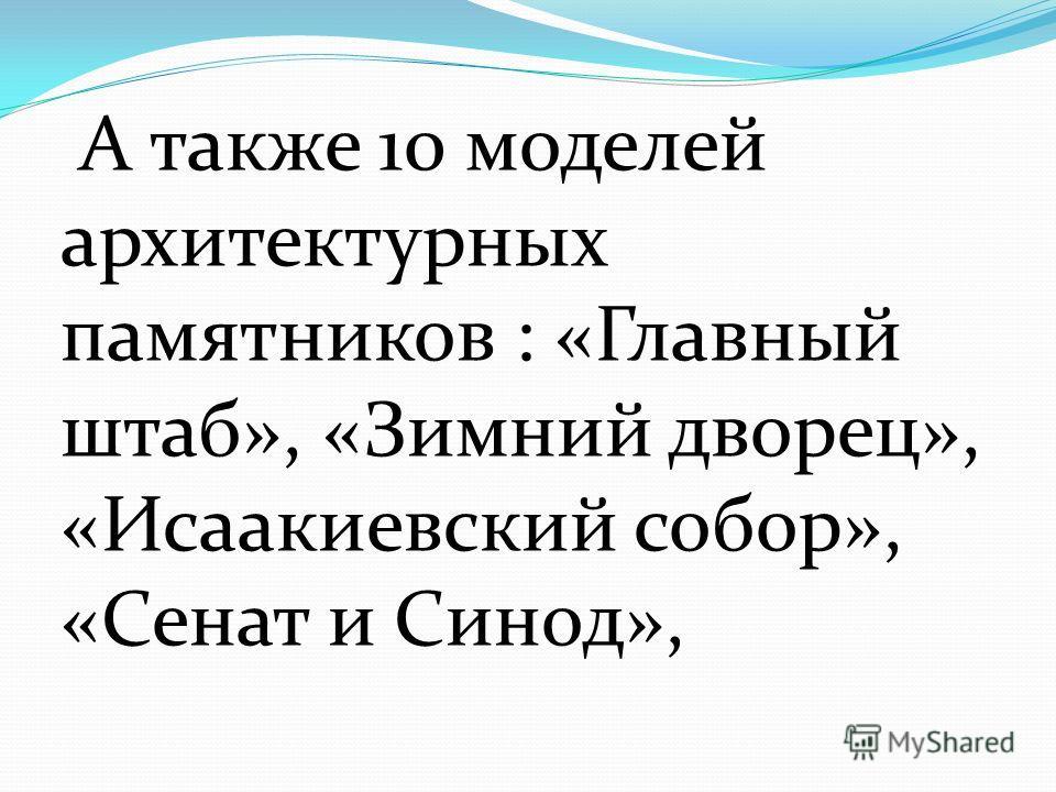 А также 10 моделей архитектурных памятников : «Главный штаб», «Зимний дворец», «Исаакиевский собор», «Сенат и Синод»,