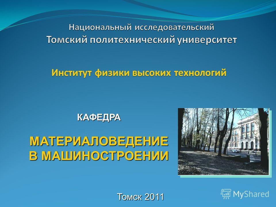 КАФЕДРА МАТЕРИАЛОВЕДЕНИЕ В МАШИНОСТРОЕНИИ Институт физики высоких технологий Томск 2011