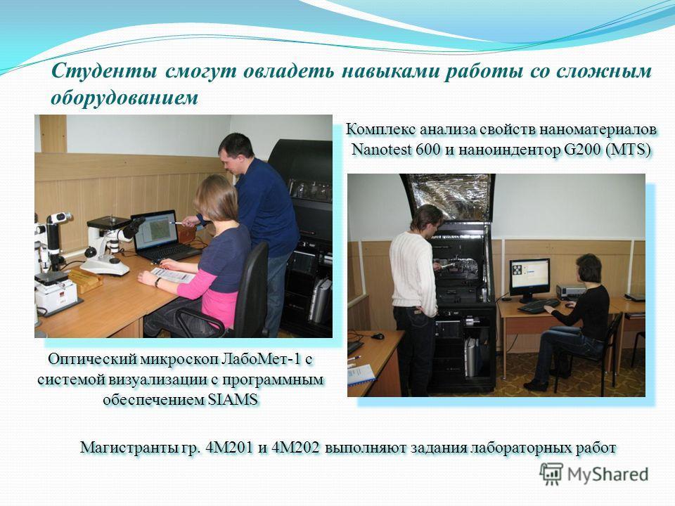 Студенты смогут овладеть навыками работы со сложным оборудованием Комплекс анализа свойств наноматериалов Nanotest 600 и наноиндентор G200 (MTS) Оптический микроскоп ЛабоМет-1 с системой визуализации с программным обеспечением SIAMS Магистранты гр. 4
