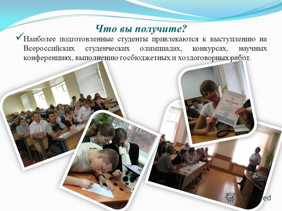 Что вы получите? Наиболее подготовленные студенты привлекаются к выступлению на Всероссийских студенческих олимпиадах, конкурсах, научных конференциях, выполнению госбюджетных и хоздоговорных работ.