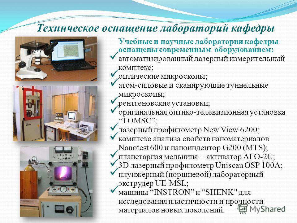 Техническое оснащение лабораторий кафедры Учебные и научные лаборатории кафедры оснащены современным оборудованием: автоматизированный лазерный измерительный комплекс; оптические микроскопы; атом-силовые и сканирующие туннельные микроскопы; рентгенов