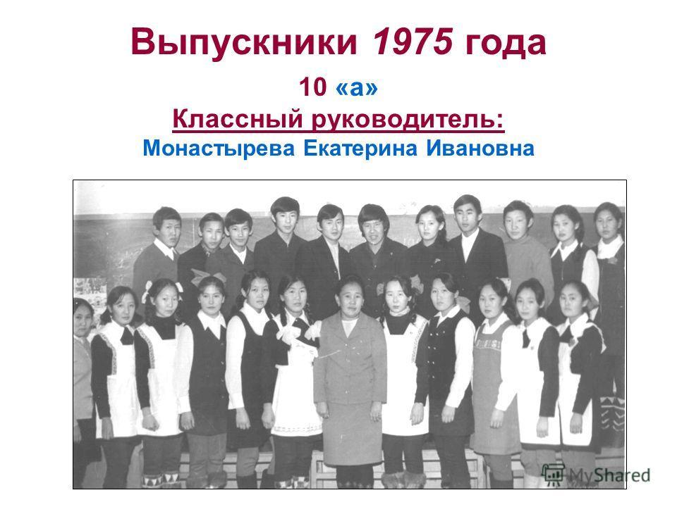 Выпускники 1975 года 10 «а» Классный руководитель: Монастырева Екатерина Ивановна