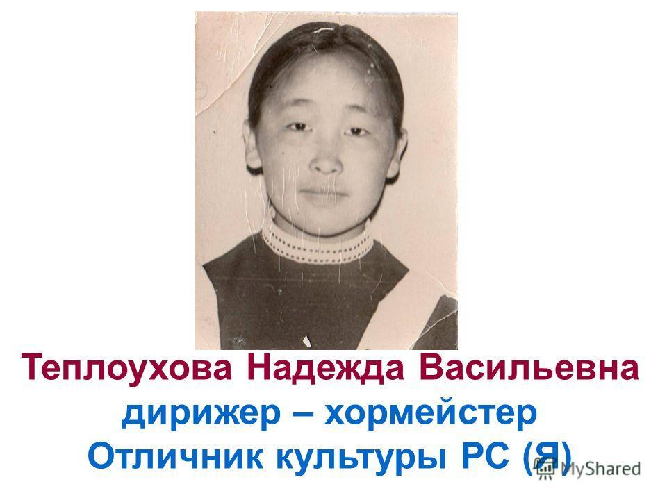 Теплоухова Надежда Васильевна дирижер – хормейстер Отличник культуры РС (Я)