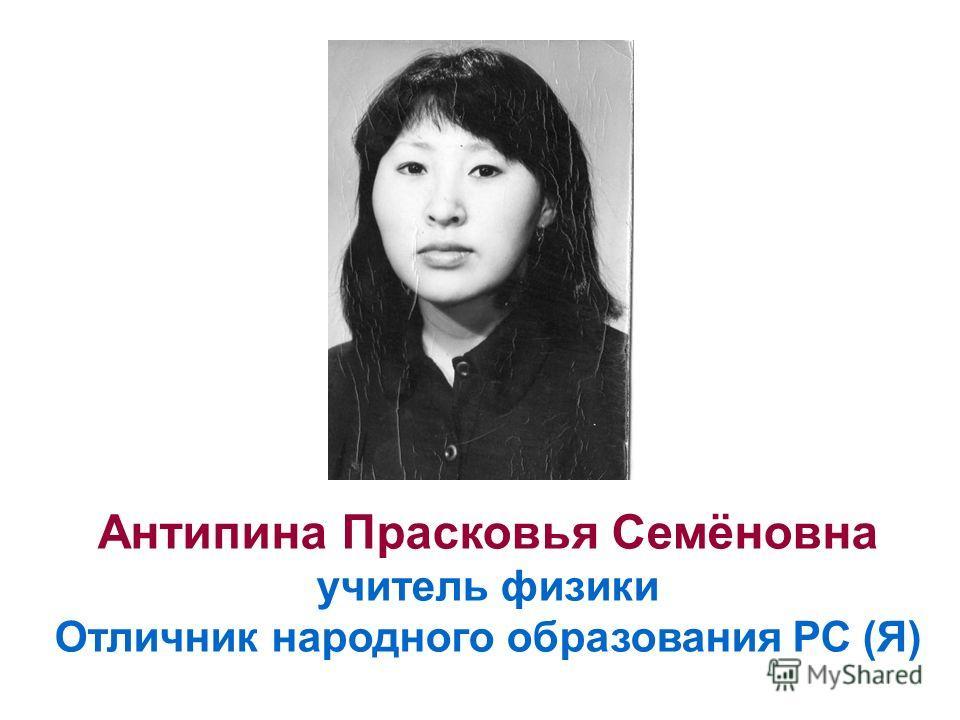 Антипина Прасковья Семёновна учитель физики Отличник народного образования РС (Я)