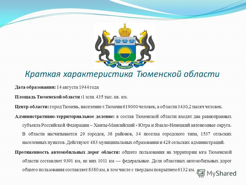 Краткая характеристика Тюменской области Дата образования: 14 августа 1944 года Площадь Тюменской области :1 млн. 435 тыс. кв. км. Центр области: город Тюмень, население г.Тюмени 619000 человек, а области 3430,2 тысяч человек. Административно-террито