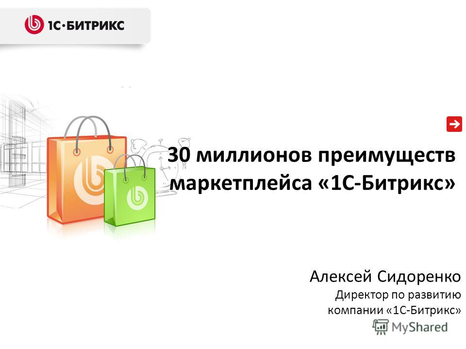 30 миллионов преимуществ маркетплейса «1С-Битрикс» Алексей Сидоренко Директор по развитию компании «1С-Битрикс»
