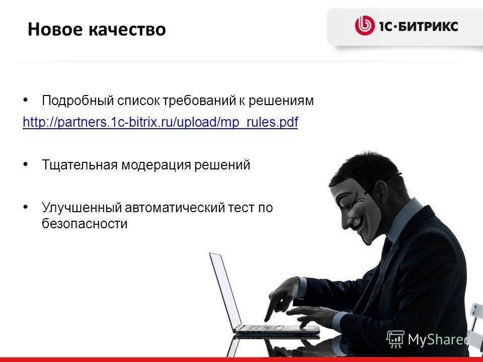 Новое качество Подробный список требований к решениям http://partners.1c-bitrix.ru/upload/mp_rules.pdf Тщательная модерация решений Улучшенный автоматический тест по безопасности