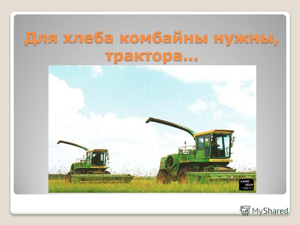 Для хлеба комбайны нужны, трактора…