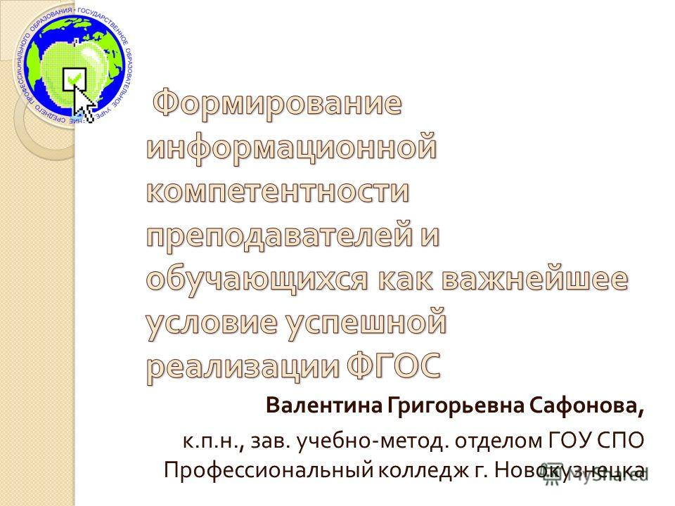 Валентина Григорьевна Сафонова, к. п. н., зав. учебно - метод. отделом ГОУ СПО Профессиональный колледж г. Новокузнецка