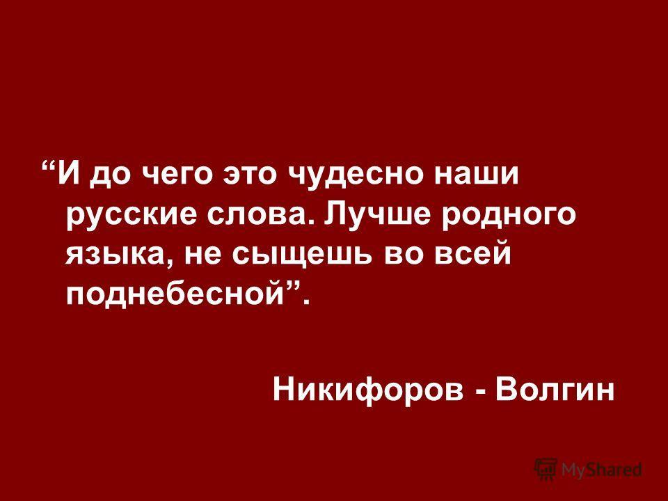 И до чего это чудесно наши русские слова. Лучше родного языка, не сыщешь во всей поднебесной. Никифоров - Волгин