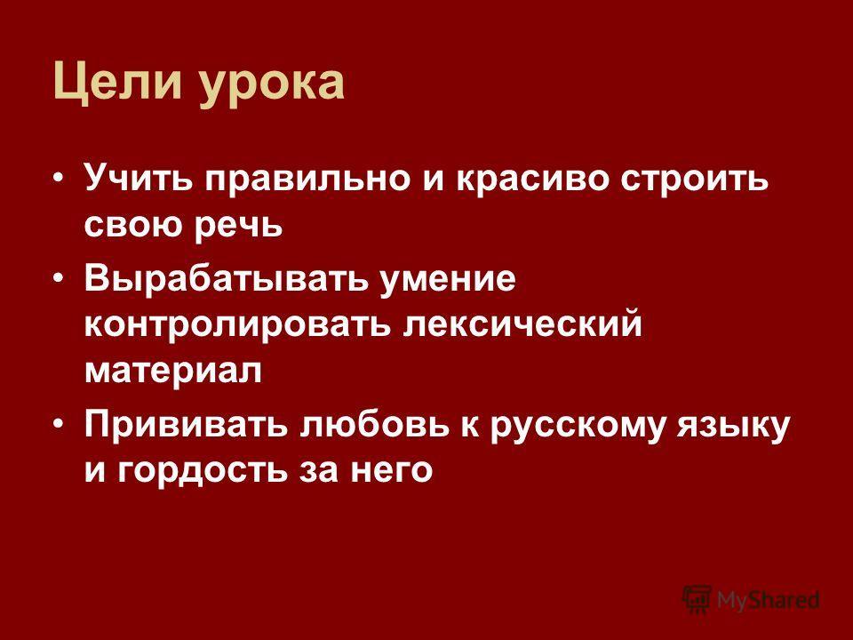 Цели урока Учить правильно и красиво строить свою речь Вырабатывать умение контролировать лексический материал Прививать любовь к русскому языку и гордость за него