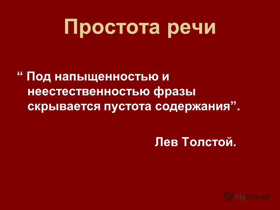 Простота речи Под напыщенностью и неестественностью фразы скрывается пустота содержания. Лев Толстой.