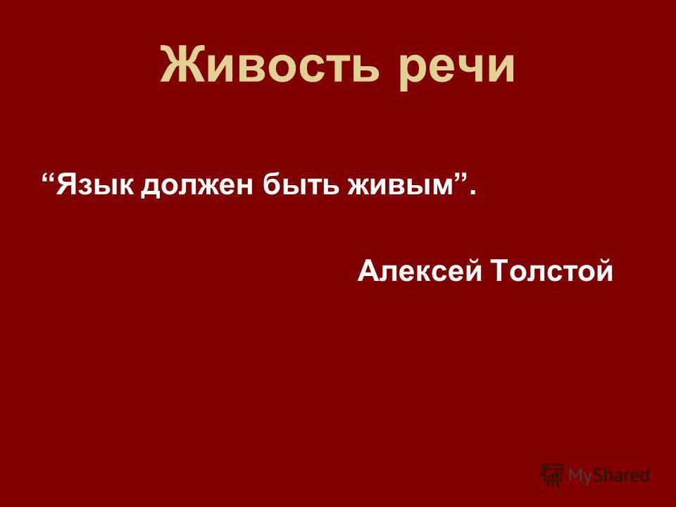 Живость речи Язык должен быть живым. Алексей Толстой