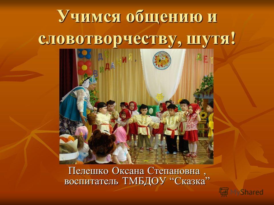 Учимся общению и словотворчеству, шутя! Пелешко Оксана Степановна, воспитатель ТМБДОУ Сказка