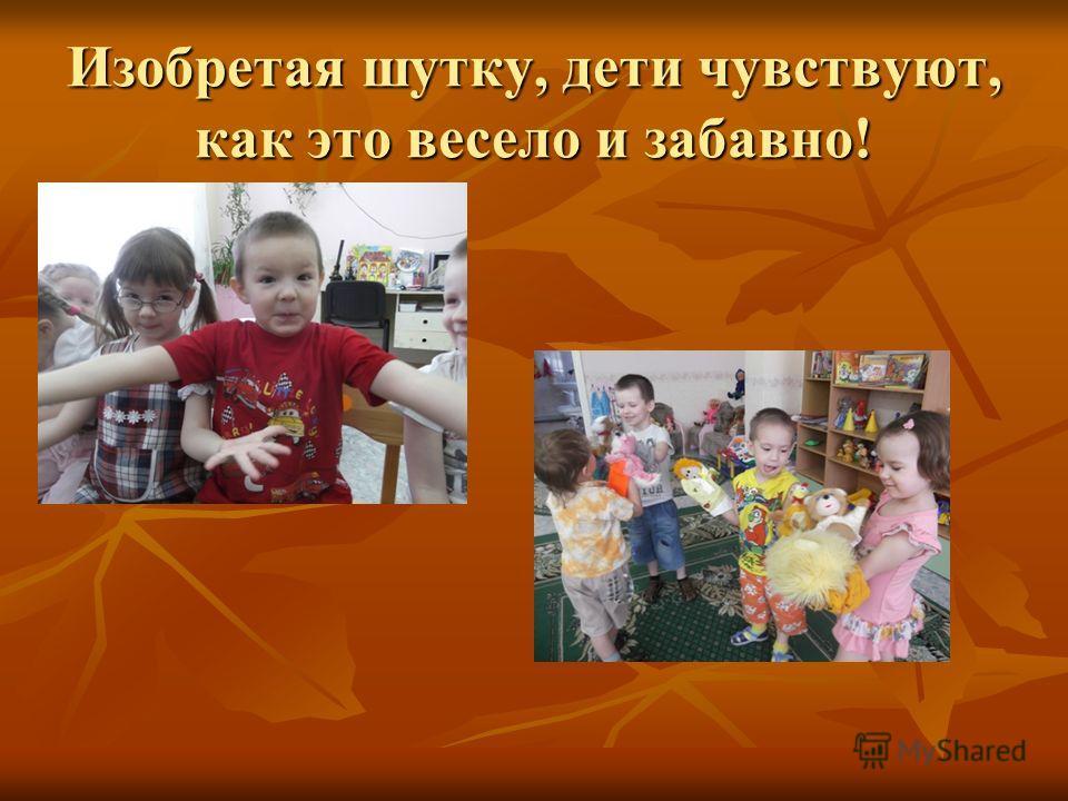 Изобретая шутку, дети чувствуют, как это весело и забавно!