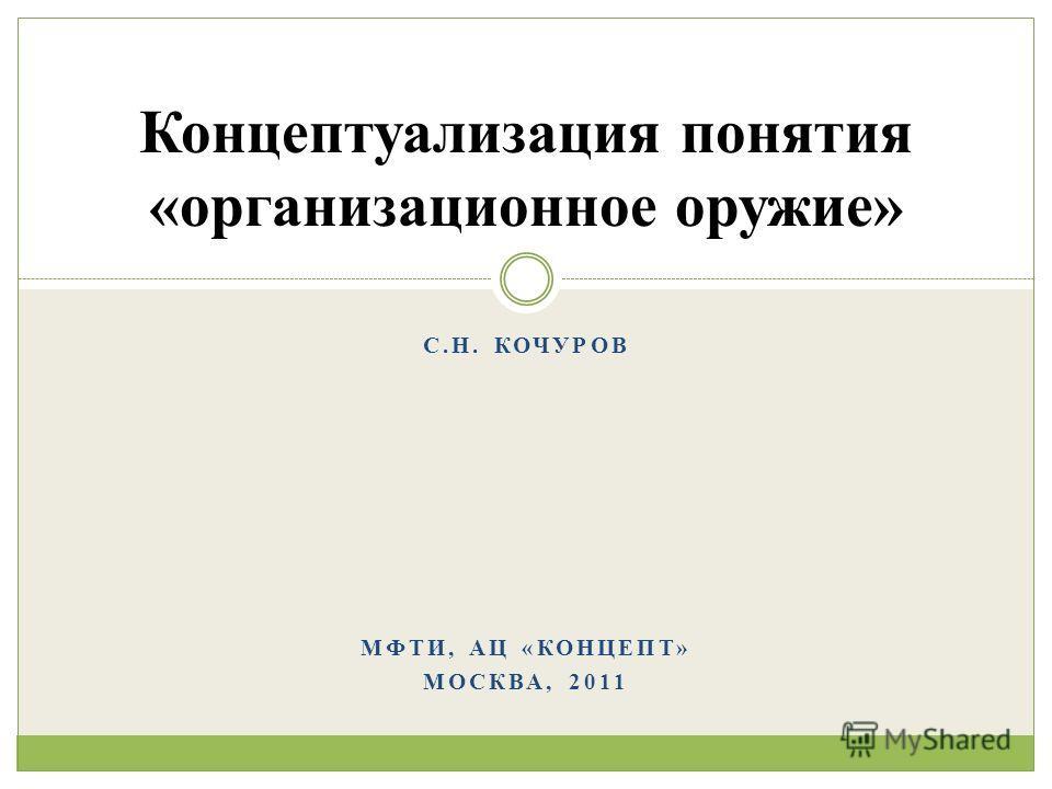 С.Н. КОЧУРОВ МФТИ, АЦ «КОНЦЕПТ» МОСКВА, 2011 Концептуализация понятия «организационное оружие»